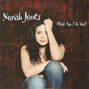 Norah Jones What Am I To You