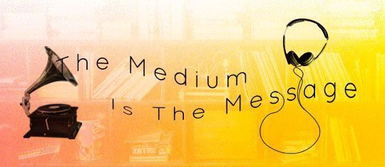 The Medium Is The Message – But Music Is Everything