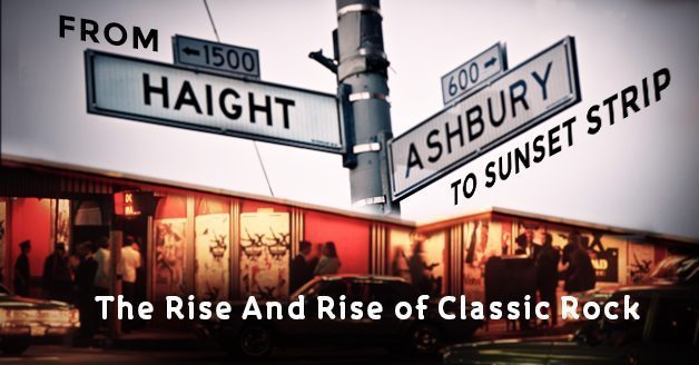 From Haight-Ashbury To Sunset Strip – The Rise And Rise Of Classic Rock