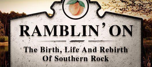 Ramblin' On: The Birth, Life And Rebirth Of Southern Rock