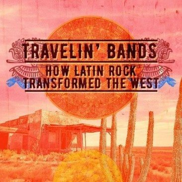 Travelin' Bands: How Latin Rock Transformed The West