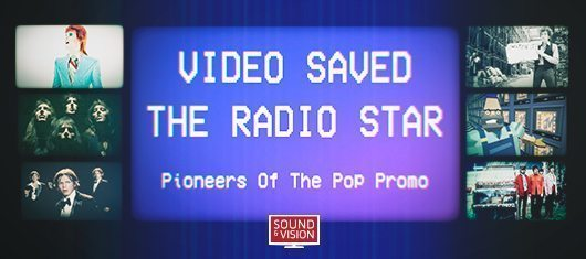 Video Saved The Radio Star: Pioneers Of The Pop Promo