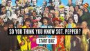 So You Think You Know Sgt. Pepper? Quiz