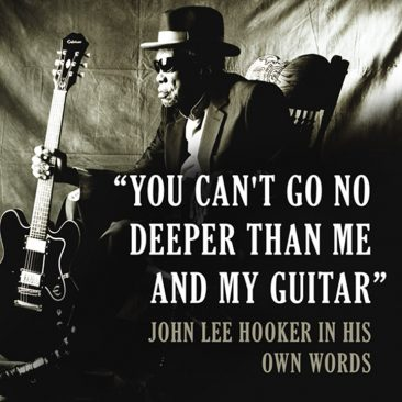 """""""You Can't Go No Deeper Than Me And My Guitar"""": John Lee Hooker In His Own Words"""